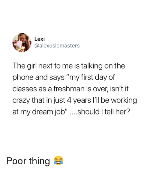 """Crazy, Phone, and Girl: Lexi  @alexuslemasters  The girl next to me is talking on the  phone and says """"my first day of  classes as a freshman is over, isn't it  crazy that in just 4 years I'll be working  at my dream job"""" ....should I tell her? Poor thing 😂"""