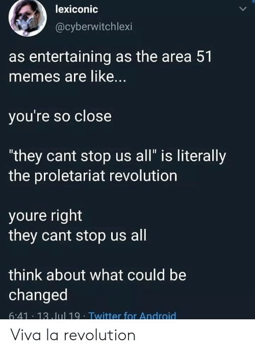 "entertaining: lexiconic  @cyberwitchlexi  as entertaining as the area 51  memes are like...  you're so close  ""they cant stop us all"" is literally  the proletariat revolution  youre right  they cant stop us all  think about what could be  changed  6:41 13 Jul 19- Twitter for Android Viva la revolution"