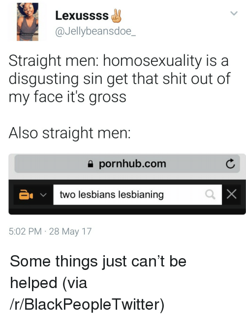 Blackpeopletwitter, Lesbians, and Pornhub: LexusSSS  @Jellybeansdoe  Straight men: homosexuality is a  disgusting sin get that shit out of  my face it's gross  Also straight men  a pornhub.com  two lesbians lesbianing  5:02 PM 28 May 17 <p>Some things just can't be helped (via /r/BlackPeopleTwitter)</p>