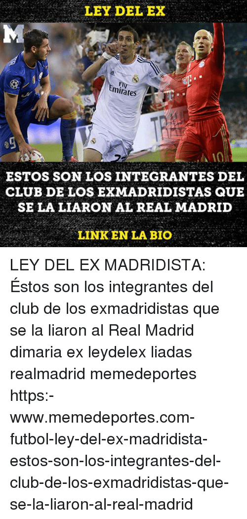 Club, Memes, and Real Madrid: LEY DEL EX  FI  mirates  ESTOS SON LOS INTEGRANTES DEL  CLUB DE LOS EXMADRIDISTAS QUE  SE LA LIARON AL REAL MADRID  LINKEN LA BIO LEY DEL EX MADRIDISTA: Éstos son los integrantes del club de los exmadridistas que se la liaron al Real Madrid dimaria ex leydelex liadas realmadrid memedeportes https:-www.memedeportes.com-futbol-ley-del-ex-madridista-estos-son-los-integrantes-del-club-de-los-exmadridistas-que-se-la-liaron-al-real-madrid