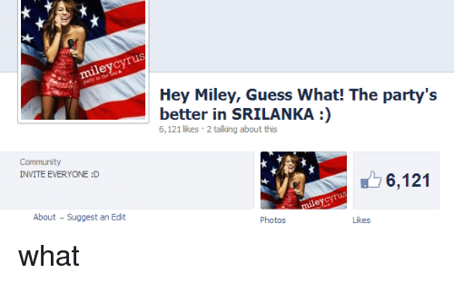 srilanka: ley  Hey Miley, Guess What! The party's  better in SRILANKA:)  6,121 likes 2 talking about this  Community  INVITE EVERYONE :D  6,121  About  Suggest an Edit  Photos  what
