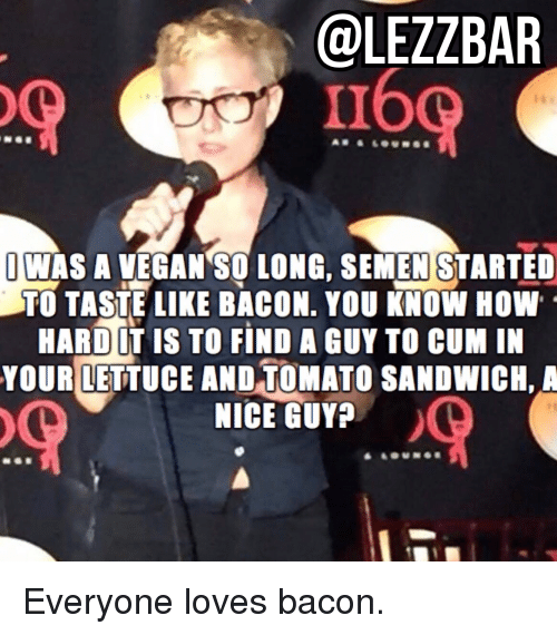 hardness: @LEZZBAR  160  JWAS A VEGAN SO LONG, SEMEN STARTED  TO TASTE LIKE BACON. YOU KNOW HOW  HARD LT IS TO FIND A GUY TO CUM IN  YOUR LETTUCE AND TOMATO SANDWICH, A  NICE GUY Everyone loves bacon.