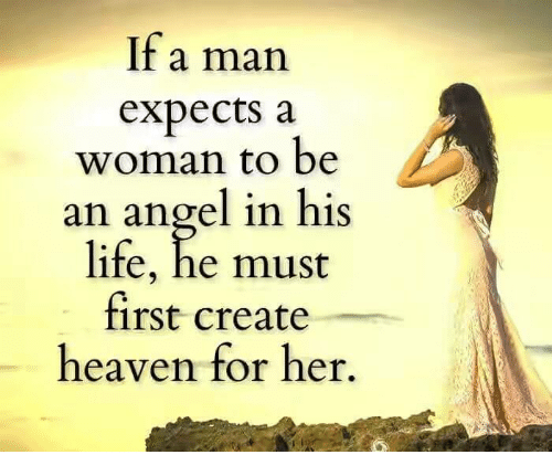 memes: lf a man  expects a  woman to be  an angel in his  life, he must  first create  heaven for her