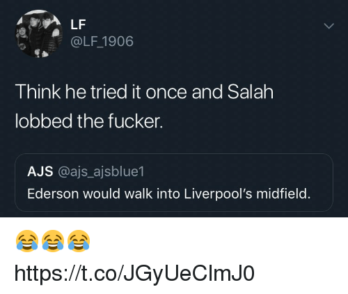 ajs: LF  @LF 1906  Think he tried it once and Salah  lobbed the fucker.  AJS @ajs ajsblue1  Ederson would walk into Liverpool's midfield. 😂😂😂 https://t.co/JGyUeClmJ0