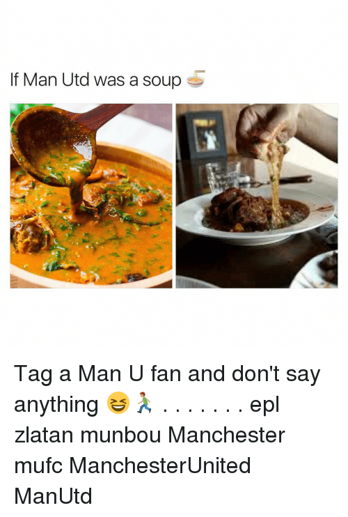 epl: lf Man Utd was a soup S Tag a Man U fan and don't say anything 😆🏃🏽 . . . . . . . epl zlatan munbou Manchester mufc ManchesterUnited ManUtd