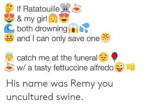 Ratatouille: lf Ratatouille  & my girl  and I can only save one  catch me at the funeral  C both drowningi@ǐ  w/ a tasty fettuccine alfredo  U His name was Remy you uncultured swine.
