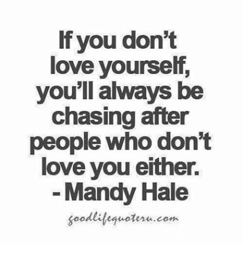 Love Yourself: lf you don't  love yourself  you'll always be  chasing after  people who don't  love you either.  Mandy Hale  soodliteguoteru.com