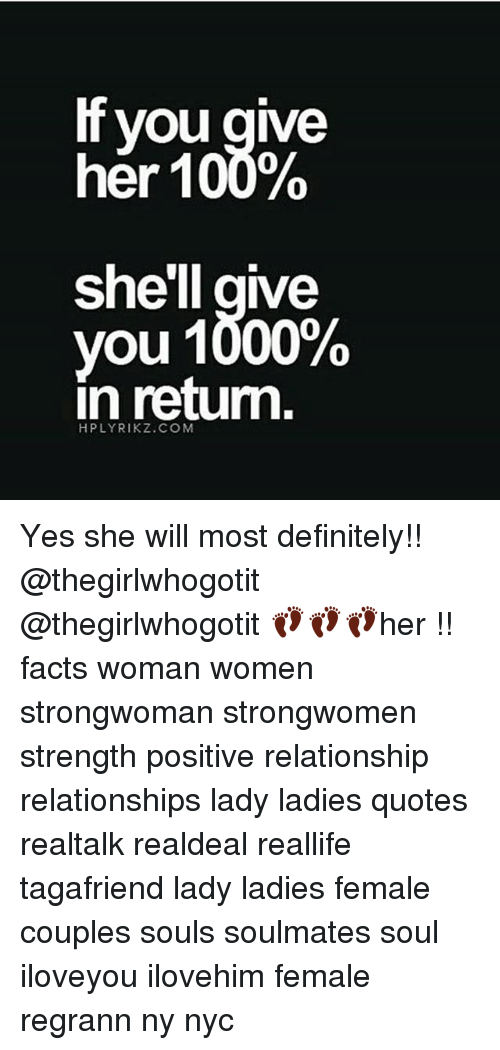Anaconda, Definitely, and Facts: lf you give  her 100%  she'll give  you 1000%  in return  HP LYRIKZ.COM Yes she will most definitely!! @thegirlwhogotit @thegirlwhogotit 👣👣👣her !! facts woman women strongwoman strongwomen strength positive relationship relationships lady ladies quotes realtalk realdeal reallife tagafriend lady ladies female couples souls soulmates soul iloveyou ilovehim female regrann ny nyc