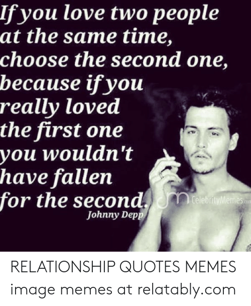 Relatably: lf you love two people  at the same time,  choose the second one,  because ifyou  really loved  the first one  you wouldn't  have fallen  for the second  CelebrityMemes com  Johnny Dep RELATIONSHIP QUOTES MEMES image memes at relatably.com