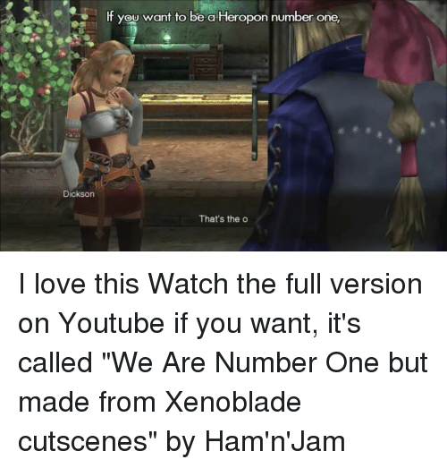 "Memes, 🤖, and Xenoblade: lf you want to be a Heropon number one,  Dickson  That's the o I love this Watch the full version on Youtube if you want, it's called ""We Are Number One but made from Xenoblade cutscenes"" by Ham'n'Jam"