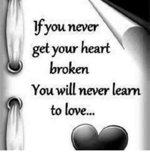 memes: lfyou never  get your heart  O broken.  You will never learn  to love...