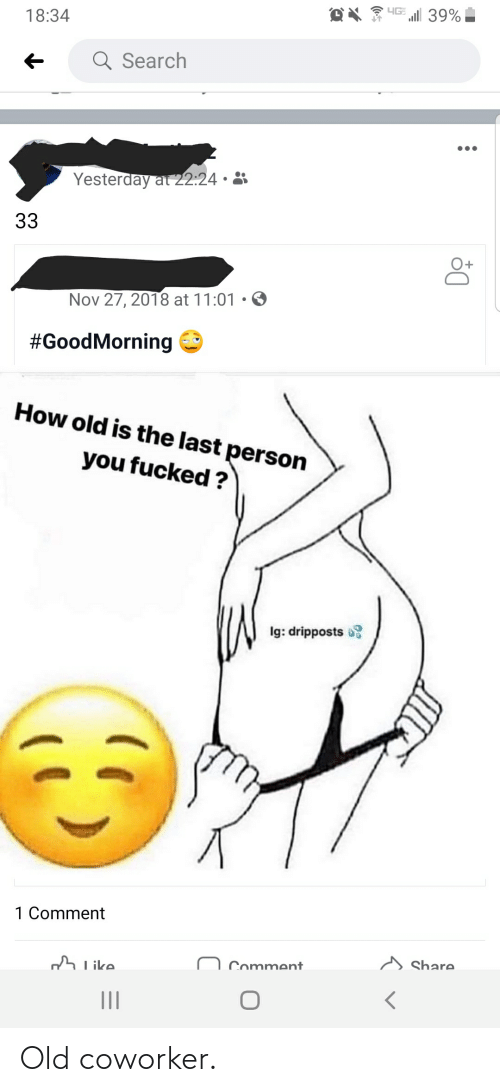 Goodmorning: LG 39%  18:34  Q Search  Yesterday at 22:24 •  33  Nov 27, 2018 at 11:01 • O  #GoodMorning  How old is the last person  you fucked ?  Ig: dripposts o  1 Comment  Share.  Comment  h like. Old coworker.