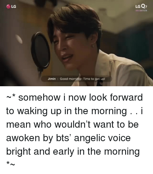 Angelic: &LG  LG Q7  Jimin Good morning- Time to get up! ~* somehow i now look forward to waking up in the morning . . i mean who wouldn't want to be awoken by bts' angelic voice bright and early in the morning *~
