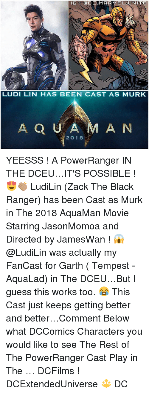 Garth: LG SOD C. MARVEL UJ NINE  LUDI LIN HAS BEEN CAST AS MURK  A Q U A  M A N  2 O 18 YEESSS ! A PowerRanger IN THE DCEU…IT'S POSSIBLE ! 😍👏🏽 LudiLin (Zack The Black Ranger) has been Cast as Murk in The 2018 AquaMan Movie Starring JasonMomoa and Directed by JamesWan ! 😱 @LudiLin was actually my FanCast for Garth ( Tempest - AquaLad) in The DCEU…But I guess this works too. 😂 This Cast just keeps getting better and better…Comment Below what DCComics Characters you would like to see The Rest of The PowerRanger Cast Play in The … DCFilms ! DCExtendedUniverse 🔱 DC