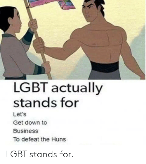 down to business: LGBT actually  stands for  Let's  Get down to  Business  To defeat the Huns LGBT stands for.