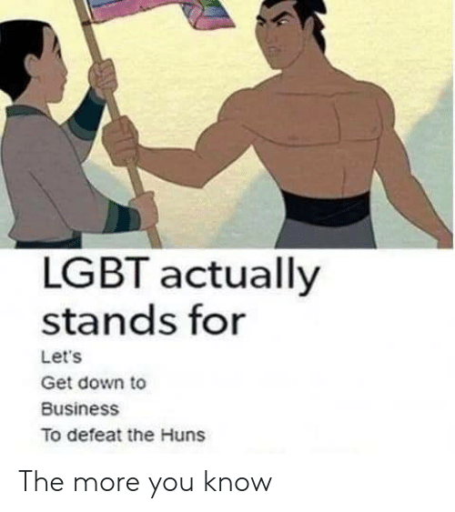 down to business: LGBT actually  stands for  Let's  Get down to  Business  To defeat the Huns The more you know
