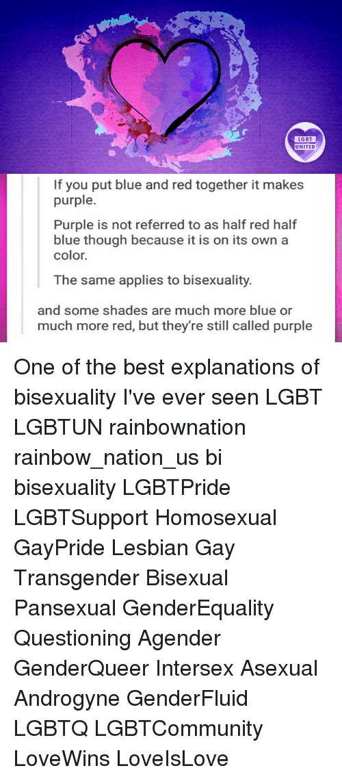 Bisexuality: LGBT  LGBT  UNITED  UNITED  If you put blue and red together it makes  purple  Purple is not referred to as half red half  blue though because it is on its own a  color.  The same applies to bisexuality.  and some shades are much more blue or  much more red, but they're still called purple One of the best explanations of bisexuality I've ever seen LGBT LGBTUN rainbownation rainbow_nation_us bi bisexuality LGBTPride LGBTSupport Homosexual GayPride Lesbian Gay Transgender Bisexual Pansexual GenderEquality Questioning Agender GenderQueer Intersex Asexual Androgyne GenderFluid LGBTQ LGBTCommunity LoveWins LoveIsLove
