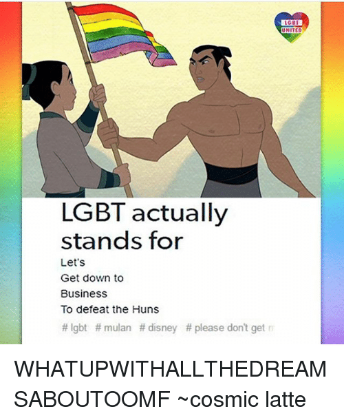Getting Down: LGBT  LGBT  UNITED  UNITED  LGBT actually  stands for  1  Let's  Get down to  BusinessS  To defeat the Huns  # lgbt # mulan # disney # please don't get WHATUPWITHALLTHEDREAMSABOUTOOMF ~cosmic latte