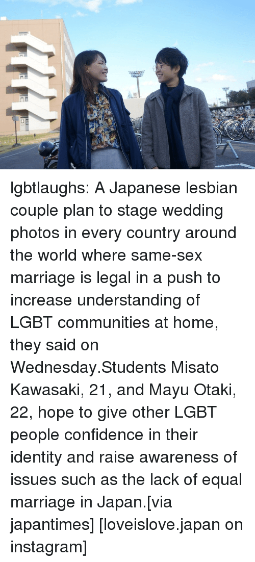 Weddings: lgbtlaughs:   A Japanese lesbian couple plan to stage wedding photos in every country around the world where same-sex marriage is legal in a push to increase understanding of LGBT communities at home, they said on Wednesday.Students Misato Kawasaki, 21, and Mayu Otaki, 22, hope to give other LGBT people confidence in their identity and raise awareness of issues such as the lack of equal marriage in Japan.[via japantimes] [loveislove.japan on instagram]