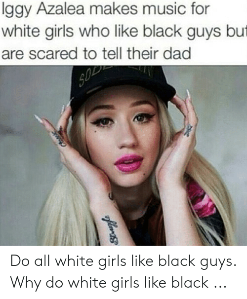 White Girls Who Like Black Guys: lggy Azalea makes music for  white girls who like black guys but  are scared to tell their dad Do all white girls like black guys. Why do white girls like black ...