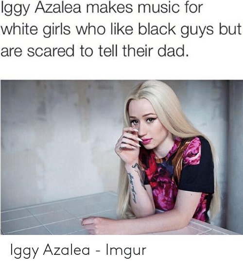 White Girls Who Like Black Guys: lggy Azalea makes music for  white girls who like black guys but  are scared to tell their dad.