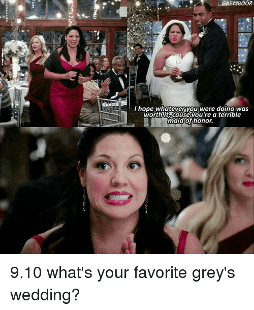 Memes, Wedding, and Hope: LGREYSBOOR  hope whatever you were doin a was  worth it cause vou're a terrible  maid of honor. 9.10 what's your favorite grey's wedding?