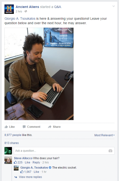 Aliens, Hair, and History: LH Ancient Aliens started a Q&A.  2 hrs - e  HISTORY  Giorgio A. Tsoukalos is here & answering your questions! Leave your  question below and over the next hour, he may answer.  WALDREARTO  Like  Comment  Share  8,977 people like this.  Most Relevant-  813 shares  Ask a question.  Steve Allocco Who does your hair?  O 225 - Like - Reply - 2 hrs  Giorgio A. Tsoukalos O The electric socket.  61,067 - Like 1 hr  + View more replies
