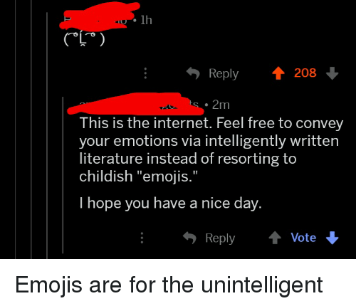 "Internet, Emojis, and Free: lh  Reply 208  .2m  This is the internet. Feel free to convey  your emotions via intelligently written  literature instead of resorting to  childish ""emojis.""  I hope you have a nice day.  ReplyVote"