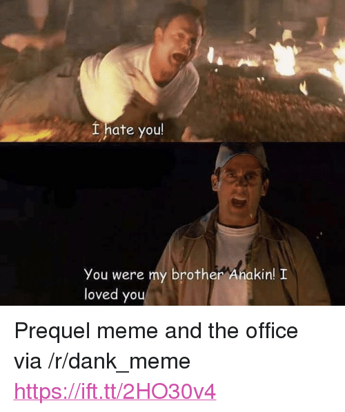 "you were my brother anakin: Lhate you  You were my brother Anakin! I  loved you <p>Prequel meme and the office via /r/dank_meme <a href=""https://ift.tt/2HO30v4"">https://ift.tt/2HO30v4</a></p>"