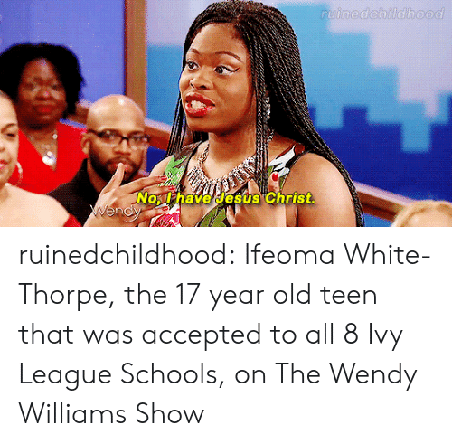 Wendy Williams: lhave esus Christ ruinedchildhood:   Ifeoma White-Thorpe, the 17 year old teen that was accepted to all 8 Ivy League Schools, on The Wendy Williams Show