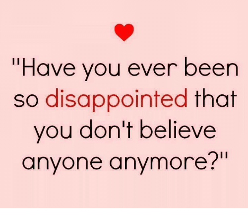 """Disappointed: l'Have you ever been  so disappointed  that  you don't believe  anyone anymore?"""""""