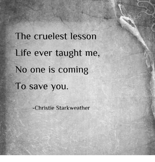 Life, Memes, and 🤖: lhe cruelest lesson  Life ever taught me,  No one is coming  To save you  Christie Starkweather