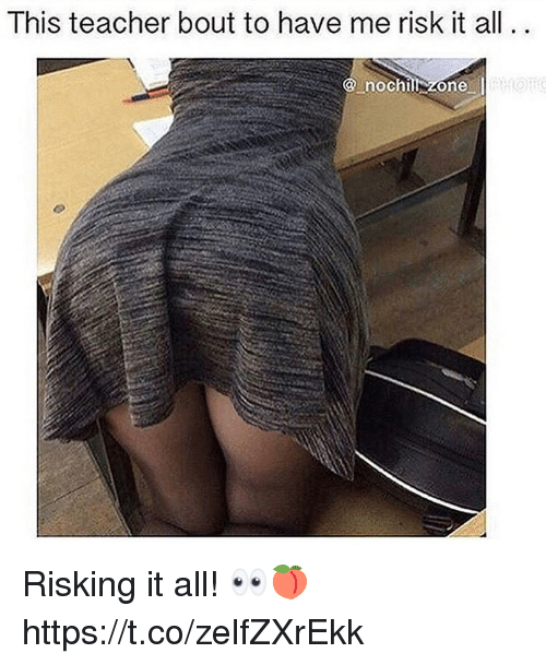 Teacher, All, and Zone: lhis teacher bout to have me risk it all  9 nochill zone Risking it all! 👀🍑 https://t.co/zelfZXrEkk