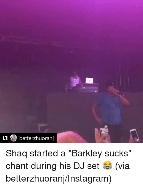 "Instagram, Shaq, and Via: Li betterzhuoranj Shaq started a ""Barkley sucks"" chant during his DJ set 😂  (via betterzhuoranj/Instagram)"