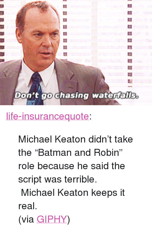 """Giphy: LI  Don't go Ghasing watertalls. <p><a href=""""http://life-insurancequote.tumblr.com/post/160596095409/michael-keaton-didnt-take-the-batman-and-robin"""" class=""""tumblr_blog"""">life-insurancequote</a>:</p><blockquote> <p>Michael Keaton didn't take the""""Batman and Robin"""" role because he said the script was terrible. Michael Keaton keeps it real.</p> <p>(via <a href=""""http://gph.is/2cnUTsV"""">GIPHY</a>) </p> </blockquote>"""