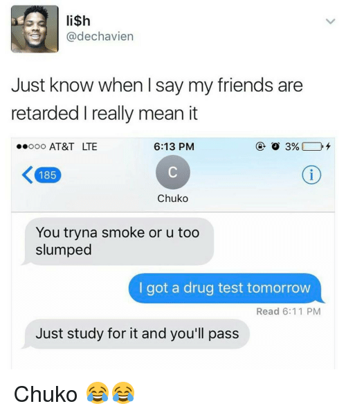 Friends, Funny, and Retarded: li$h  Cadechavien  Just know when I say my friends are  retarded I really mean it  Ooo AT&T LTE  6:13 PM  185  Chuko  You tryna smoke or u too  slumped  I got a drug test tomorrow  Read 6:11 PM  Just study for it and you'll pass Chuko 😂😂