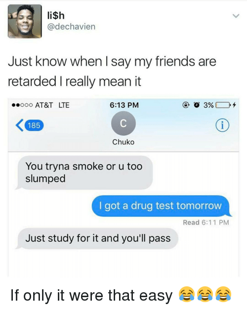 Friends, Memes, and Retarded: li$h  @dechavien  Just know when I say my friends are  retarded really mean it  ..ooo AT&T LTE  6:13 PM  K 185  Chuko  You tryna smoke or u too  slumped  I got a drug test tomorrow  Read 6:11 PM  Just study for it and you'll pass If only it were that easy 😂😂😂