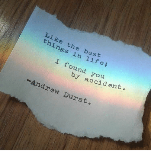 bes: Li ke the bes  things in life;  ound you  by accident  -Andrew Durst.