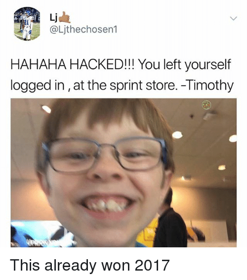 Memes, Sprint, and 🤖: Li  @Ljthechosen1  HAHAHA HACKED!!! You left yourself  logged in,at the sprint store. -Timothy This already won 2017