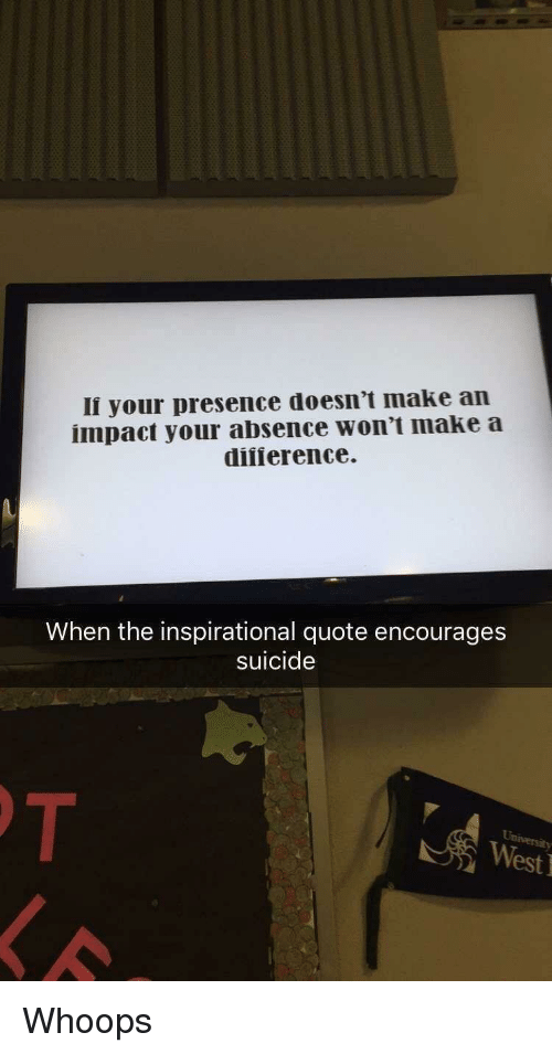 Suicide, Im 14 & This Is Deep, and Quote: li your presence doesn't make an  impact your absence won't make a  diiierence  When the inspirational quote encourages  suicide  West