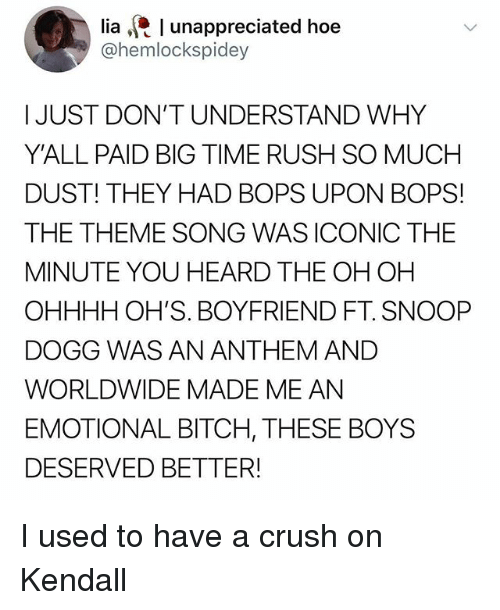 Bitch, Crush, and Hoe: lia l unappreciated hoe  @hemlockspidey  I JUST DON'T UNDERSTAND WHY  Y'ALL PAID BIG TIME RUSH SO MUCH  DUST! THEY HAD BOPS UPON BOPS!  THE THEME SONG WAS ICONIC THE  MINUTE YOU HEARD THE OH OH  OHHHH OH'S. BOYFRIEND FT. SNOOP  DOGG WAS AN ANTHEM AND  WORLDWIDE MADE ME AN  EMOTIONAL BITCH, THESE BOYS  DESERVED BETTER! I used to have a crush on Kendall