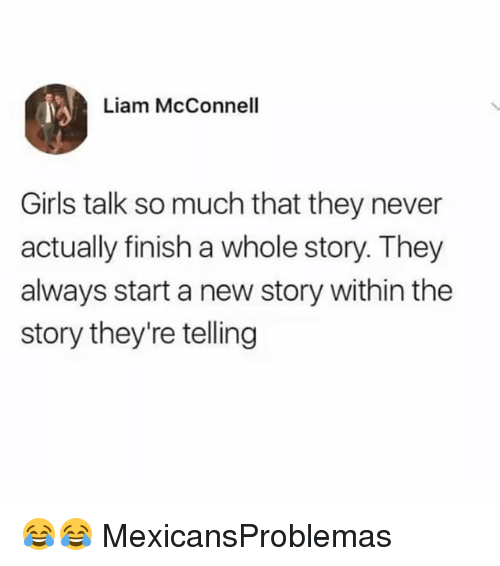 Girls, Memes, and Never: Liam McConnel  Girls talk so much that they never  actually finish a whole story. They  always start a new story within the  story they're telling 😂😂 MexicansProblemas