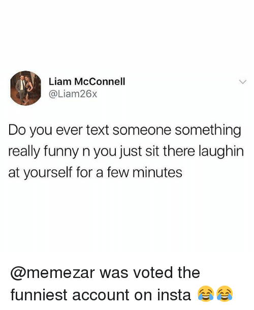 Funny, Memes, and Text: Liam McConnell  @Liam26x  Do you ever text someone something  really funny n you just sit there laughin  at yourself for a few minutes @memezar was voted the funniest account on insta 😂😂