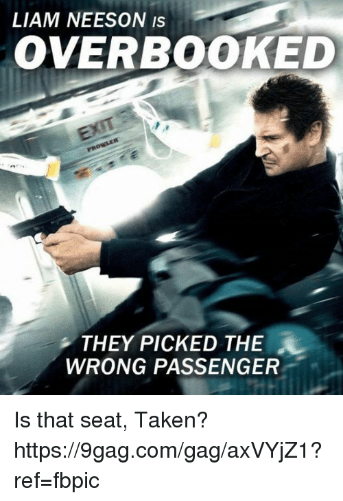 9gag, Dank, and Liam Neeson: LIAM NEESON IS  OVERBOOKED  THEY PICKED THE  WRONG PASSENGER Is that seat, Taken? https://9gag.com/gag/axVYjZ1?ref=fbpic