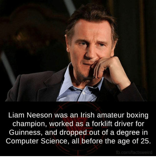 fb.com: Liam Neeson was an Irish amateur boxing  champion, worked as a forklift driver for  Guinness, and dropped out of a degree in  Computer Science, all before the age of 25.  fb.com/factsweird