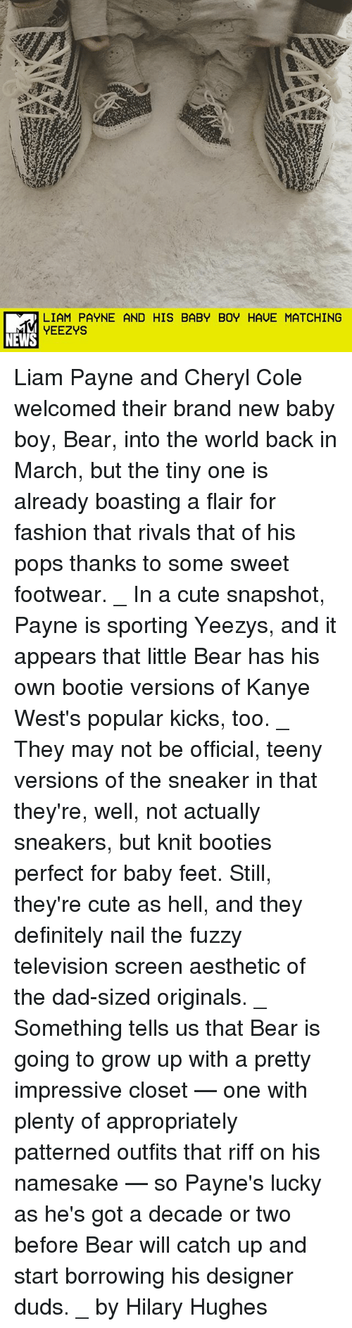 little bear: LIAM PAYNE AND HIS BABY BOY HAVE MATCHING  YEEZYS  NEWS Liam Payne and Cheryl Cole welcomed their brand new baby boy, Bear, into the world back in March, but the tiny one is already boasting a flair for fashion that rivals that of his pops thanks to some sweet footwear. _ In a cute snapshot, Payne is sporting Yeezys, and it appears that little Bear has his own bootie versions of Kanye West's popular kicks, too. _ They may not be official, teeny versions of the sneaker in that they're, well, not actually sneakers, but knit booties perfect for baby feet. Still, they're cute as hell, and they definitely nail the fuzzy television screen aesthetic of the dad-sized originals. _ Something tells us that Bear is going to grow up with a pretty impressive closet — one with plenty of appropriately patterned outfits that riff on his namesake — so Payne's lucky as he's got a decade or two before Bear will catch up and start borrowing his designer duds. _ by Hilary Hughes