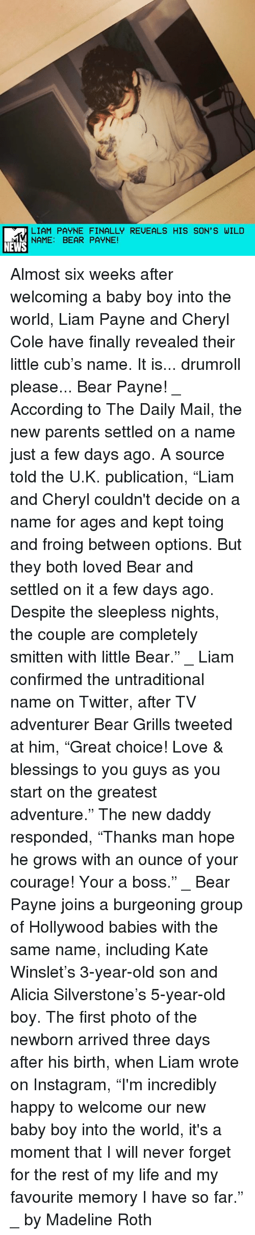 "little bear: LIAM PAYNE FINALLY REUEALS HIS SON' S WILD  NAME: BEAR PAYNE!  NEWS Almost six weeks after welcoming a baby boy into the world, Liam Payne and Cheryl Cole have finally revealed their little cub's name. It is... drumroll please... Bear Payne! _ According to The Daily Mail, the new parents settled on a name just a few days ago. A source told the U.K. publication, ""Liam and Cheryl couldn't decide on a name for ages and kept toing and froing between options. But they both loved Bear and settled on it a few days ago. Despite the sleepless nights, the couple are completely smitten with little Bear."" _ Liam confirmed the untraditional name on Twitter, after TV adventurer Bear Grills tweeted at him, ""Great choice! Love & blessings to you guys as you start on the greatest adventure."" The new daddy responded, ""Thanks man hope he grows with an ounce of your courage! Your a boss."" _ Bear Payne joins a burgeoning group of Hollywood babies with the same name, including Kate Winslet's 3-year-old son and Alicia Silverstone's 5-year-old boy. The first photo of the newborn arrived three days after his birth, when Liam wrote on Instagram, ""I'm incredibly happy to welcome our new baby boy into the world, it's a moment that I will never forget for the rest of my life and my favourite memory I have so far."" _ by Madeline Roth"