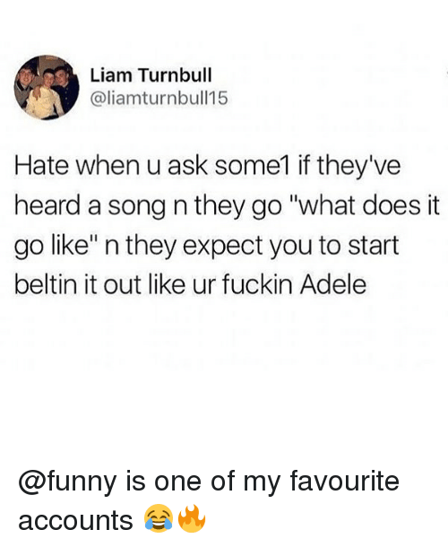 """Adele, Funny, and Memes: Liam Turnbull  @liamturnbull15  Hate when u ask some1 if they've  heard a song n they go """"what does it  go like"""" n they expect you to start  beltin it out like ur fuckin Adele @funny is one of my favourite accounts 😂🔥"""