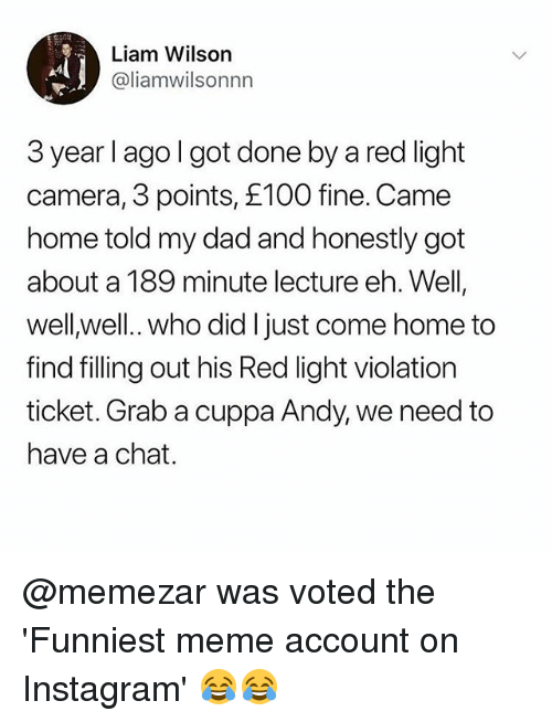 Dad, Instagram, and Meme: Liam Wilson  @liamwilsonnn  3 year l ago l got done by a red light  camera, 3 points, £100 fine. Came  home told my dad and honestly got  about a 189 minute lecture eh. Well  well well.. who did I just come home to  find filling out his Red light violation  ticket. Grab a cuppa Andy, we need to  have a chat. @memezar was voted the 'Funniest meme account on Instagram' 😂😂
