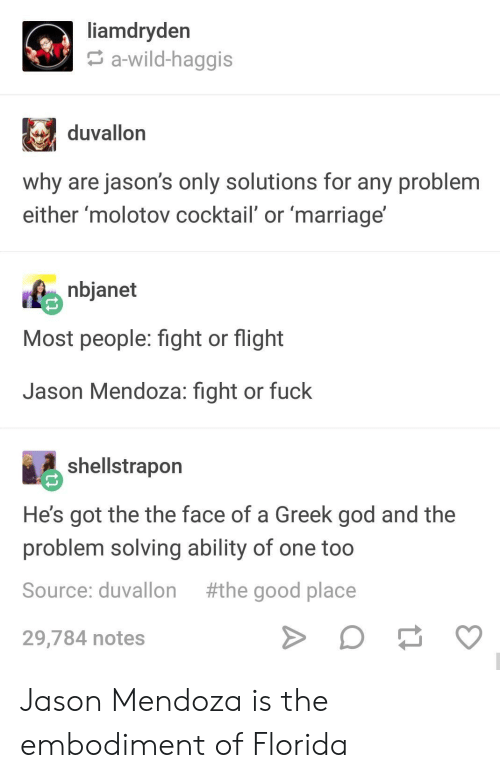 cocktail: liamdryden  a-wild-haggis  duvallon  why are jason's only solutions for any problem  either molotov cocktail' or marriage  nbjanet  Most people: fight or flight  Jason Mendoza: fight or fuck  shellstrapon  He's got the the face of a Greek god and the  problem solving ability of one too  Source: duvallon #the good place  29,784 notes Jason Mendoza is the embodiment of Florida